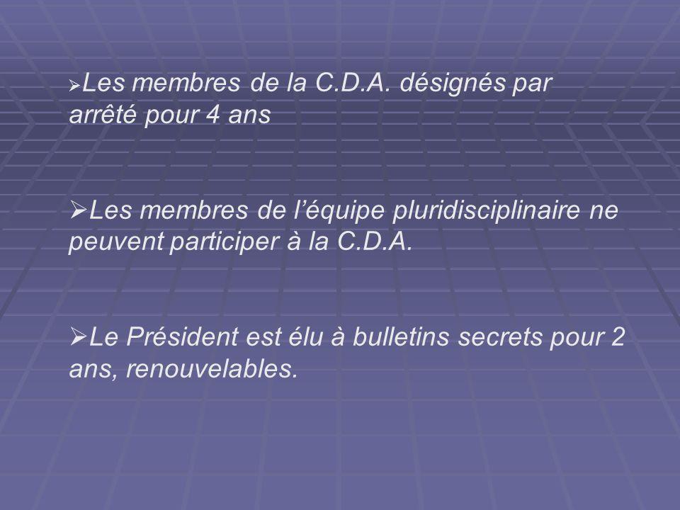 Les membres de la C.D.A. désignés par arrêté pour 4 ans Les membres de léquipe pluridisciplinaire ne peuvent participer à la C.D.A. Le Président est é
