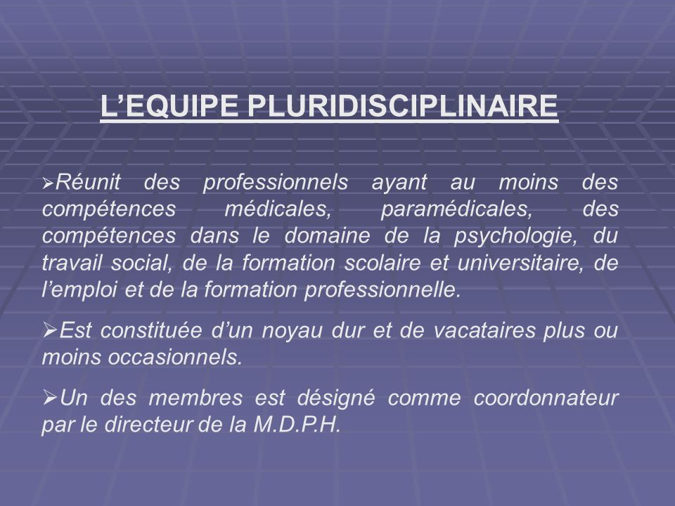 LEQUIPE PLURIDISCIPLINAIRE Réunit des professionnels ayant au moins des compétences médicales, paramédicales, des compétences dans le domaine de la ps