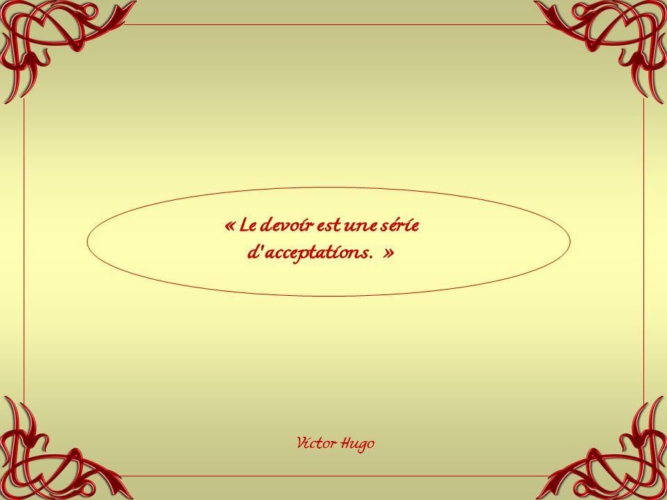 « Le devoir est une série d acceptations. » Victor Hugo