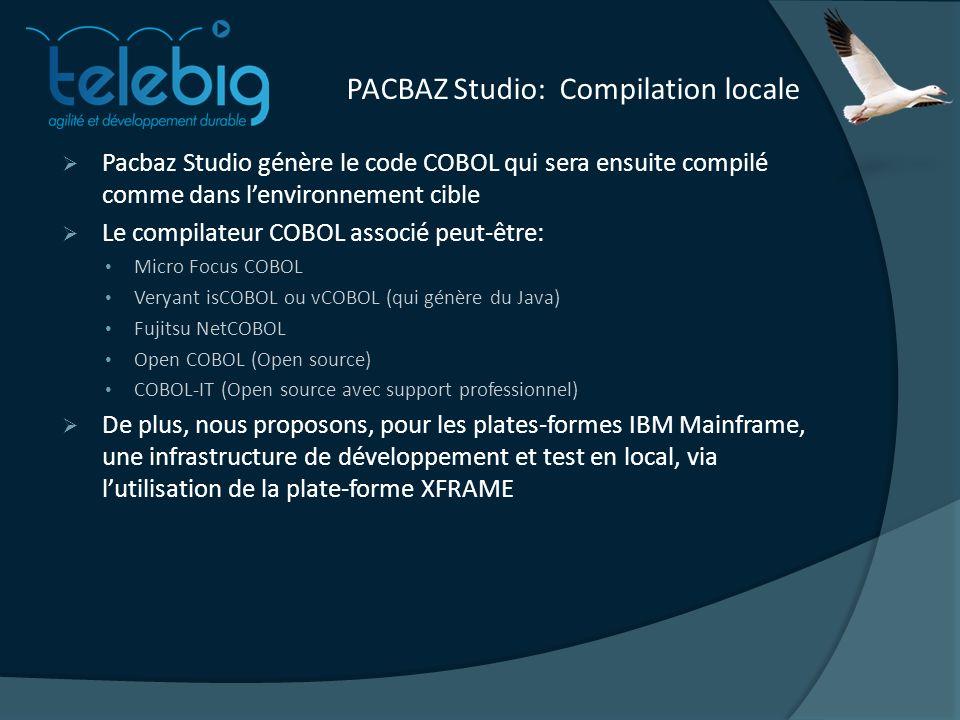 PACBAZ Studio: Compilation locale Pacbaz Studio génère le code COBOL qui sera ensuite compilé comme dans lenvironnement cible Le compilateur COBOL associé peut-être: Micro Focus COBOL Veryant isCOBOL ou vCOBOL (qui génère du Java) Fujitsu NetCOBOL Open COBOL (Open source) COBOL-IT (Open source avec support professionnel) De plus, nous proposons, pour les plates-formes IBM Mainframe, une infrastructure de développement et test en local, via lutilisation de la plate-forme XFRAME
