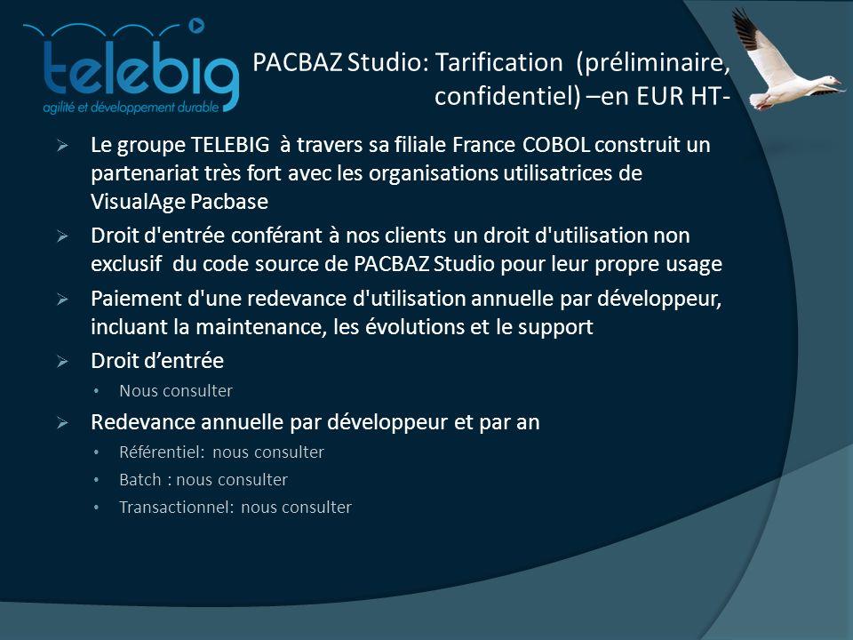 PACBAZ Studio: Tarification (préliminaire, confidentiel) –en EUR HT- Le groupe TELEBIG à travers sa filiale France COBOL construit un partenariat très fort avec les organisations utilisatrices de VisualAge Pacbase Droit d entrée conférant à nos clients un droit d utilisation non exclusif du code source de PACBAZ Studio pour leur propre usage Paiement d une redevance d utilisation annuelle par développeur, incluant la maintenance, les évolutions et le support Droit dentrée Nous consulter Redevance annuelle par développeur et par an Référentiel: nous consulter Batch : nous consulter Transactionnel: nous consulter