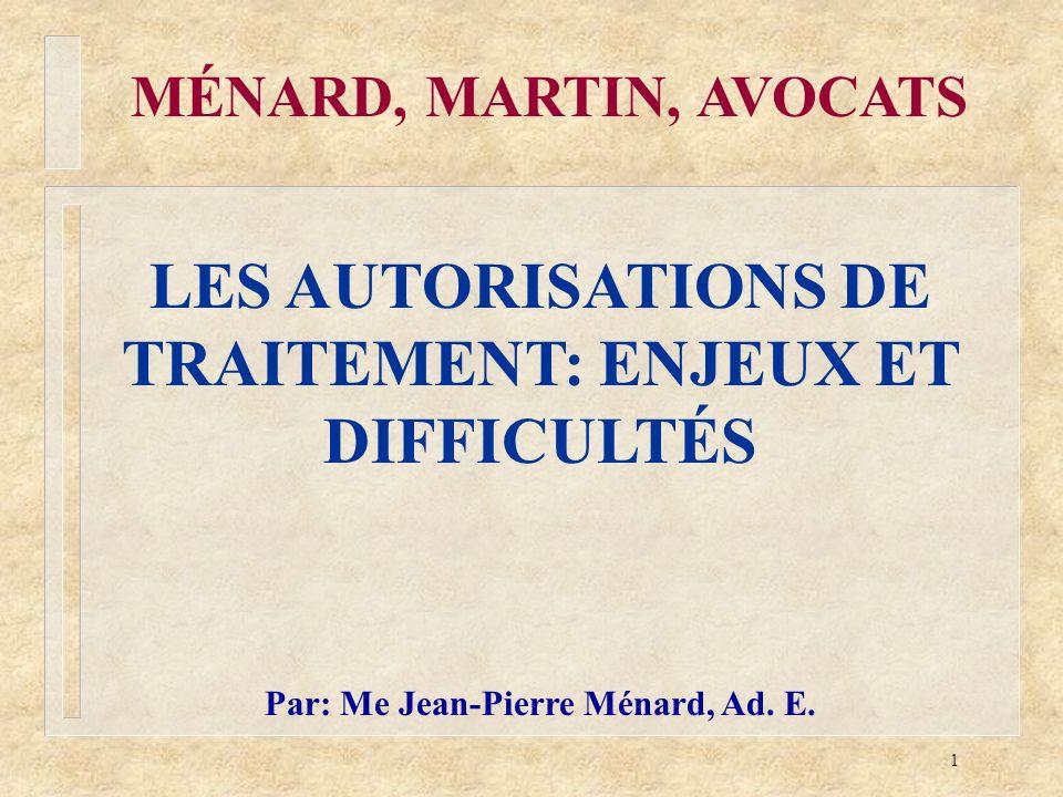 1 MÉNARD, MARTIN, AVOCATS LES AUTORISATIONS DE TRAITEMENT: ENJEUX ET DIFFICULTÉS Par: Me Jean-Pierre Ménard, Ad. E.