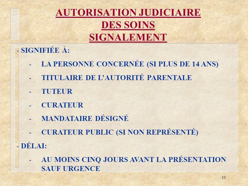 10 AUTORISATION JUDICIAIRE DES SOINS SIGNALEMENT - SIGNIFIÉE À: -LA PERSONNE CONCERNÉE (SI PLUS DE 14 ANS) -TITULAIRE DE LAUTORITÉ PARENTALE -TUTEUR -
