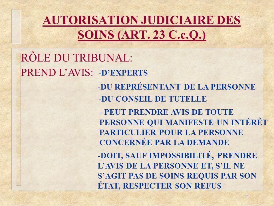 11 AUTORISATION JUDICIAIRE DES SOINS (ART. 23 C.c.Q.) RÔLE DU TRIBUNAL: PREND LAVIS: -DEXPERTS -DU REPRÉSENTANT DE LA PERSONNE -DU CONSEIL DE TUTELLE