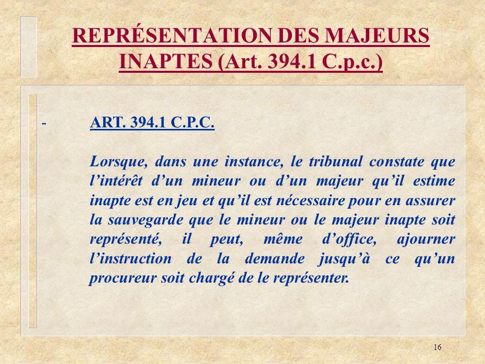 16 REPRÉSENTATION DES MAJEURS INAPTES (Art. 394.1 C.p.c.) -ART. 394.1 C.P.C. Lorsque, dans une instance, le tribunal constate que lintérêt dun mineur