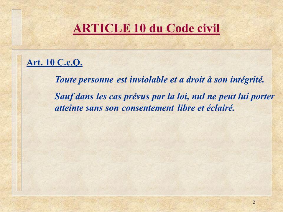 2 ARTICLE 10 du Code civil Art. 10 C.c.Q. Toute personne est inviolable et a droit à son intégrité. Sauf dans les cas prévus par la loi, nul ne peut l