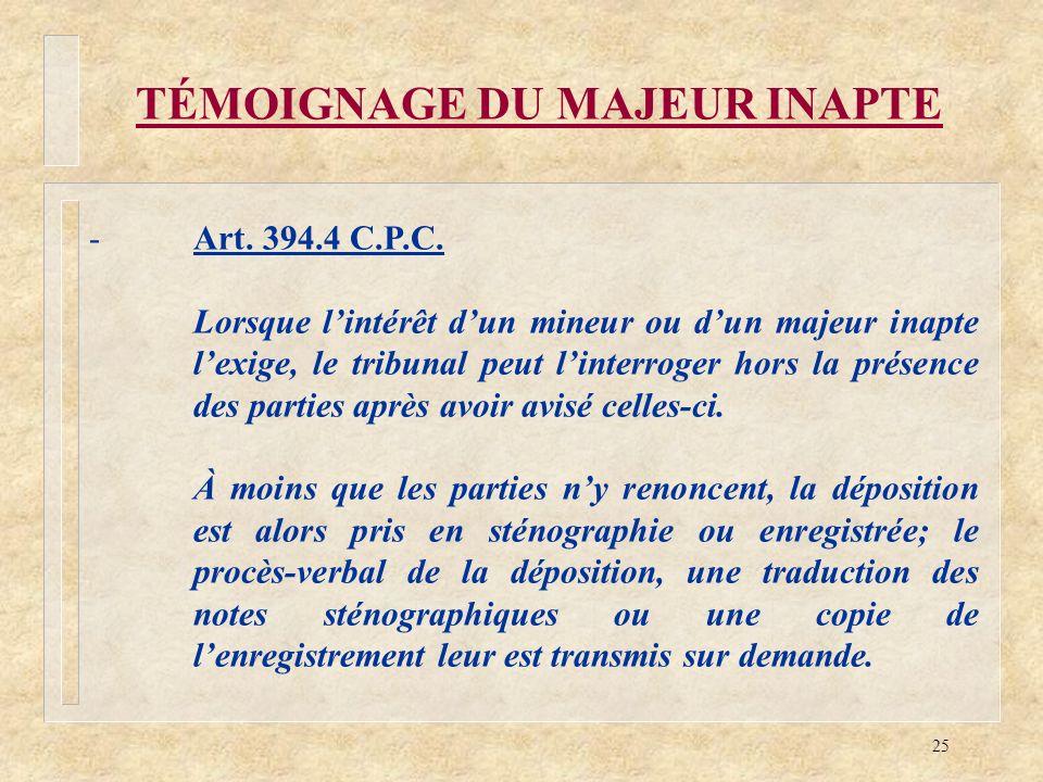 25 TÉMOIGNAGE DU MAJEUR INAPTE -Art. 394.4 C.P.C. Lorsque lintérêt dun mineur ou dun majeur inapte lexige, le tribunal peut linterroger hors la présen
