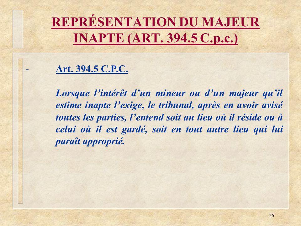 26 REPRÉSENTATION DU MAJEUR INAPTE (ART. 394.5 C.p.c.) -Art. 394.5 C.P.C. Lorsque lintérêt dun mineur ou dun majeur quil estime inapte lexige, le trib
