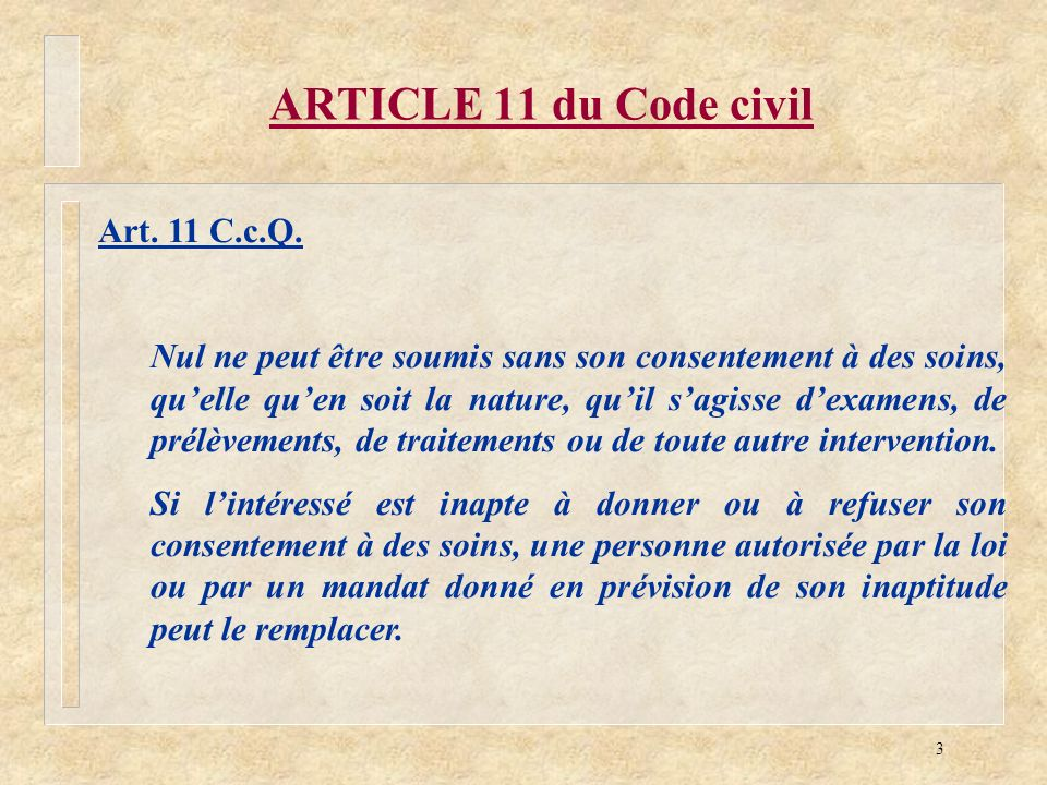 3 ARTICLE 11 du Code civil Art. 11 C.c.Q. Nul ne peut être soumis sans son consentement à des soins, quelle quen soit la nature, quil sagisse dexamens