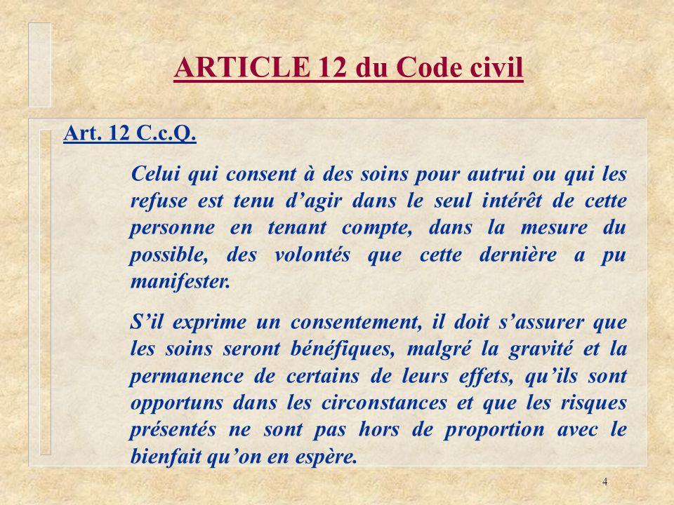 4 ARTICLE 12 du Code civil Art. 12 C.c.Q. Celui qui consent à des soins pour autrui ou qui les refuse est tenu dagir dans le seul intérêt de cette per