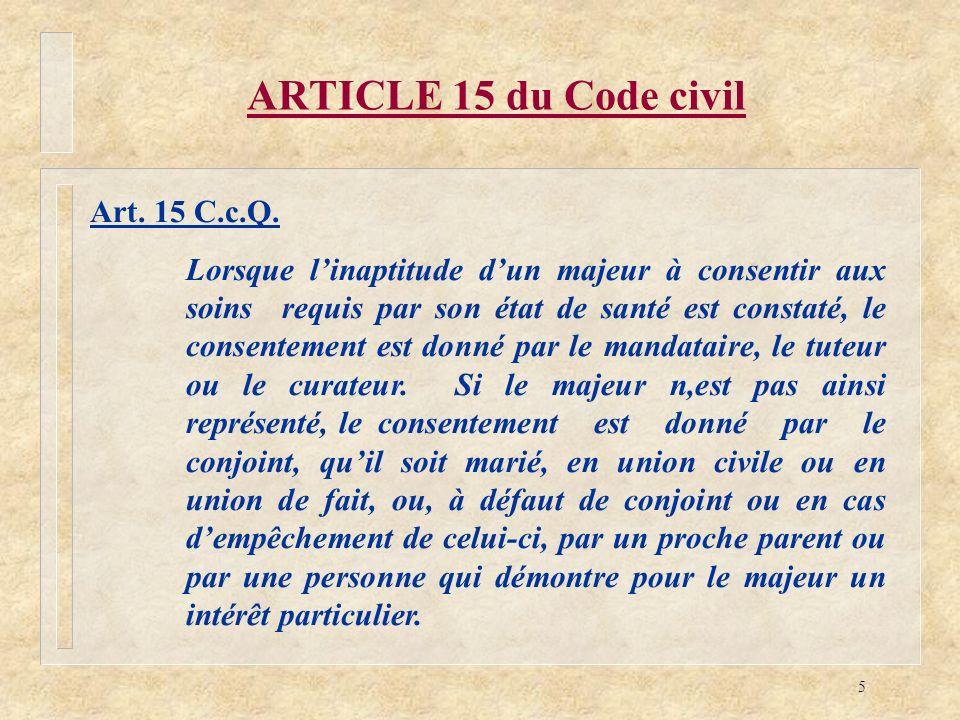 5 ARTICLE 15 du Code civil Art. 15 C.c.Q. Lorsque linaptitude dun majeur à consentir aux soins requis par son état de santé est constaté, le consentem