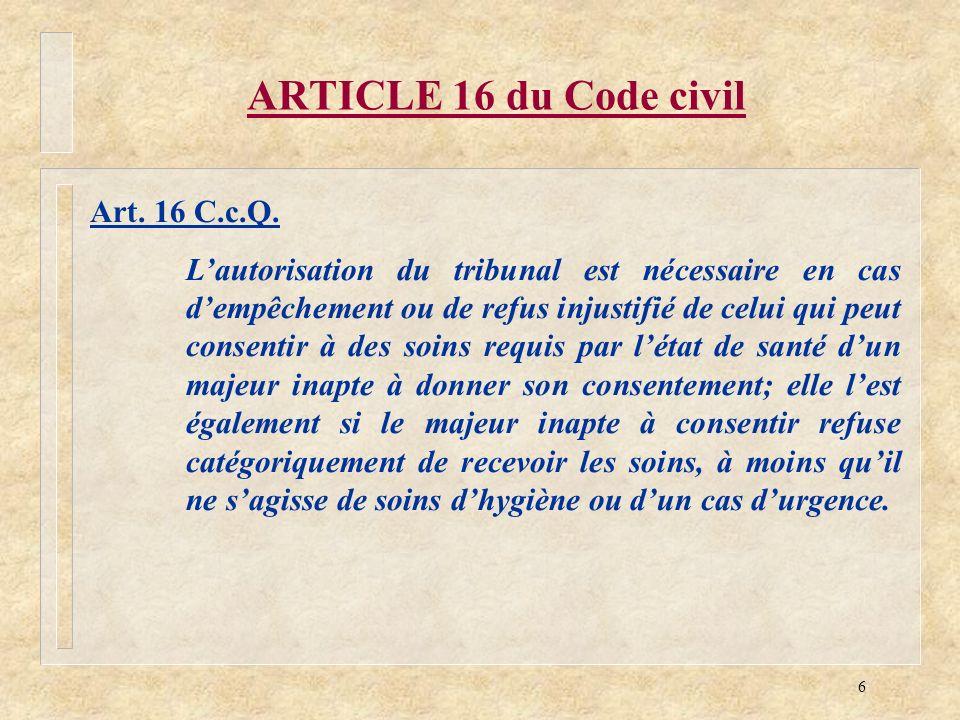 6 ARTICLE 16 du Code civil Art. 16 C.c.Q. Lautorisation du tribunal est nécessaire en cas dempêchement ou de refus injustifié de celui qui peut consen
