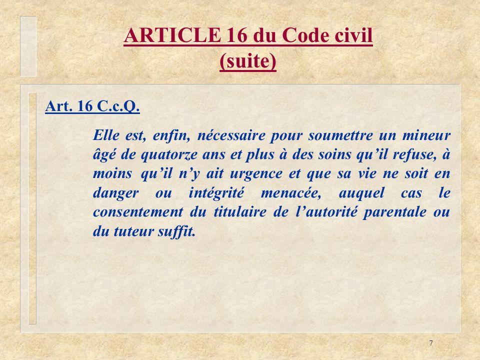 7 ARTICLE 16 du Code civil (suite) Art. 16 C.c.Q. Elle est, enfin, nécessaire pour soumettre un mineur âgé de quatorze ans et plus à des soins quil re
