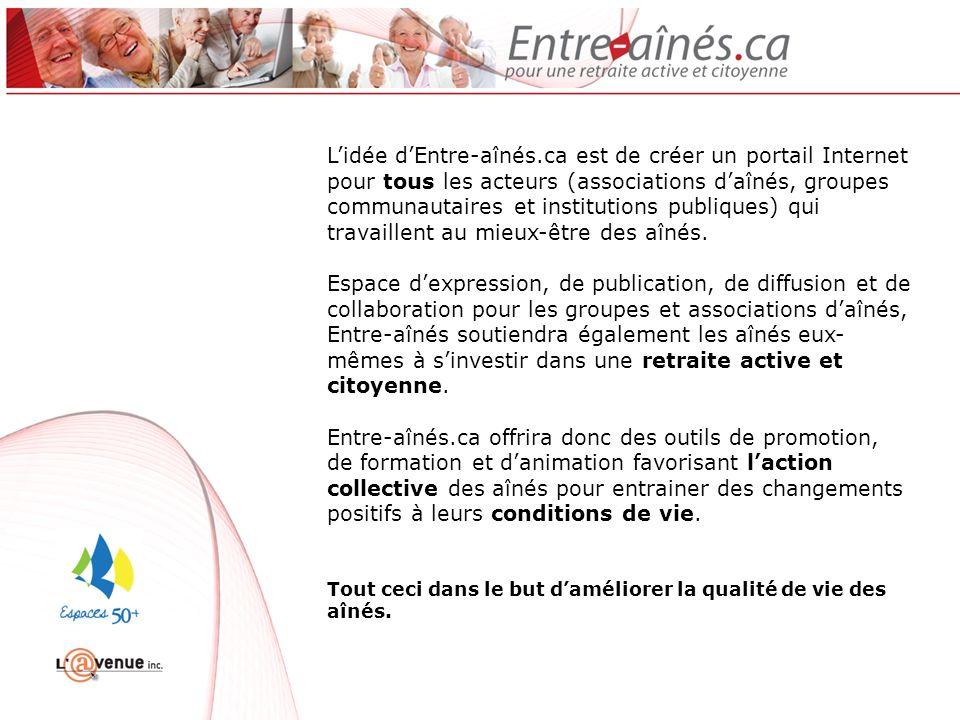 Lidée dEntre-aînés.ca est de créer un portail Internet pour tous les acteurs (associations daînés, groupes communautaires et institutions publiques) qui travaillent au mieux-être des aînés.