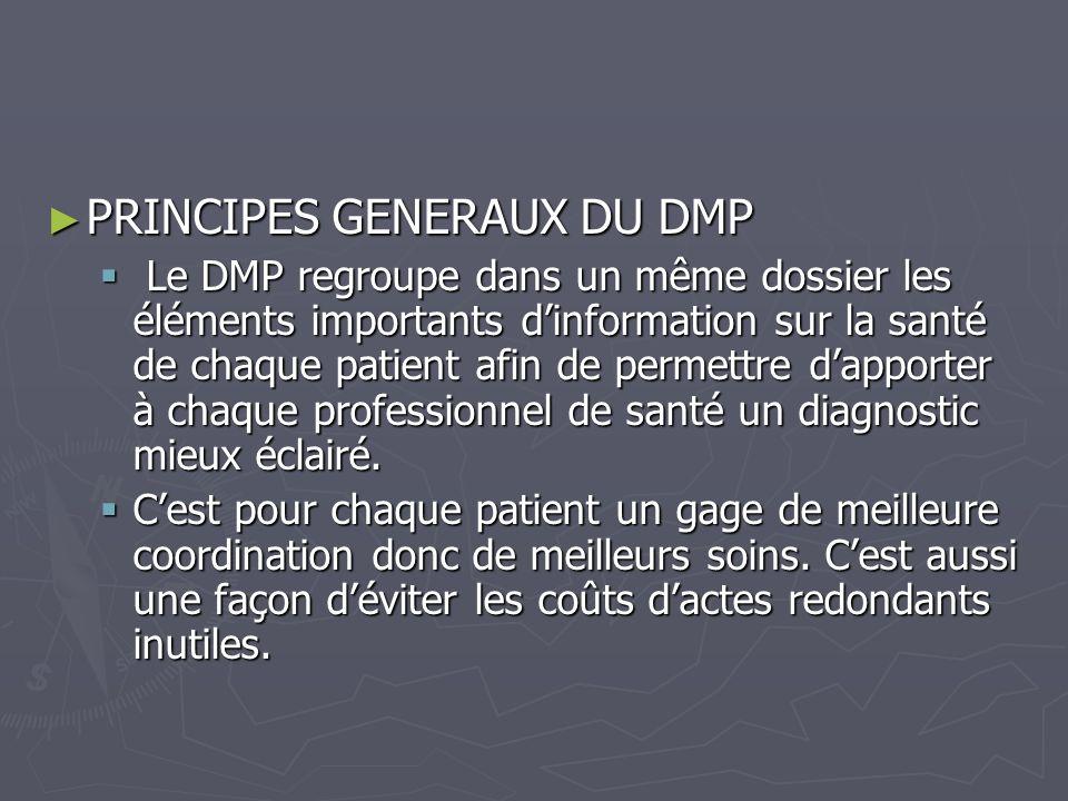 PRINCIPES GENERAUX DU DMP PRINCIPES GENERAUX DU DMP Le DMP regroupe dans un même dossier les éléments importants dinformation sur la santé de chaque p