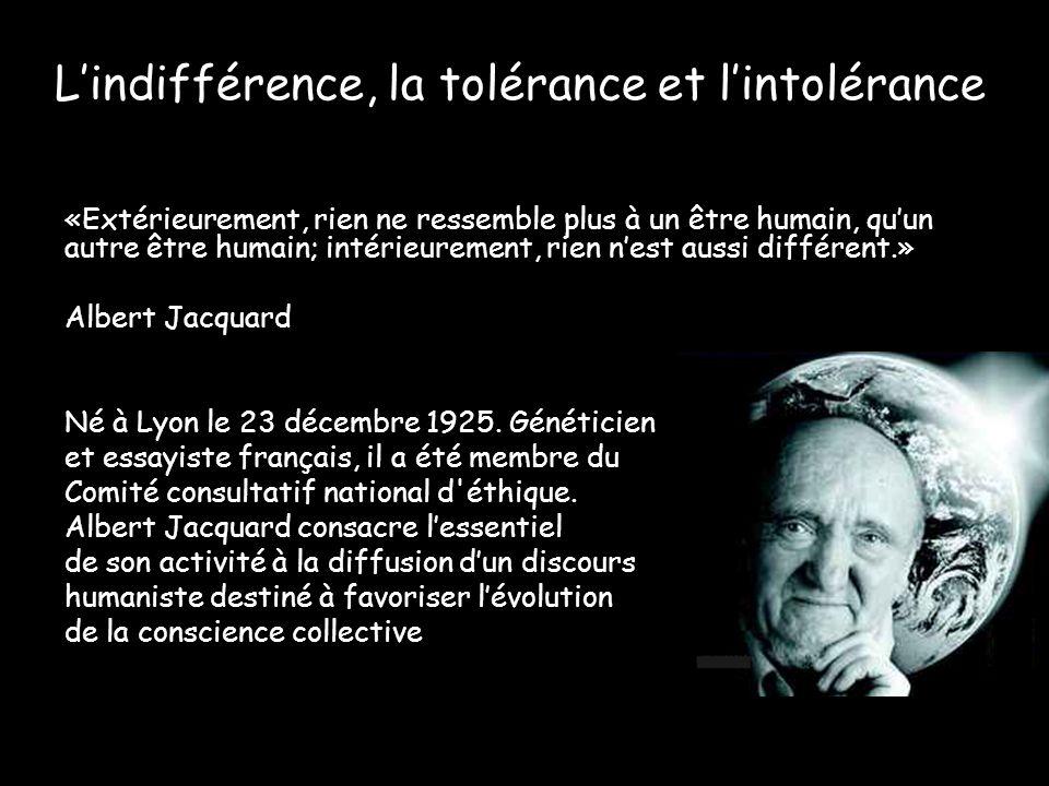 Lindifférence, la tolérance et lintolérance «Extérieurement, rien ne ressemble plus à un être humain, quun autre être humain; intérieurement, rien nes
