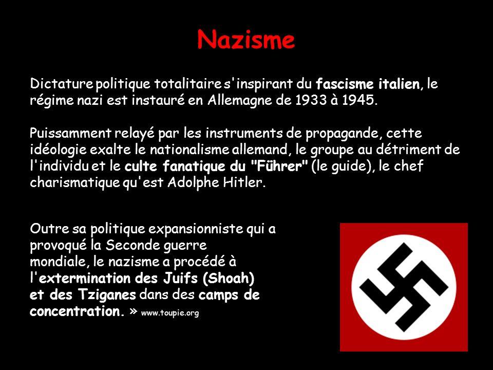 Nazisme Dictature politique totalitaire s'inspirant du fascisme italien, le régime nazi est instauré en Allemagne de 1933 à 1945. Puissamment relayé p