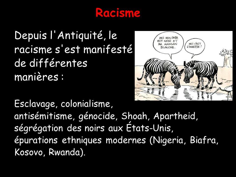 Racisme Depuis l'Antiquité, le racisme s'est manifesté de différentes manières : Esclavage, colonialisme, antisémitisme, génocide, Shoah, Apartheid, s
