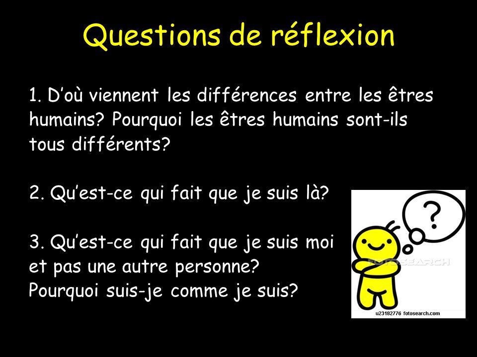 Questions de réflexion 1. Doù viennent les différences entre les êtres humains? Pourquoi les êtres humains sont-ils tous différents? 2. Quest-ce qui f