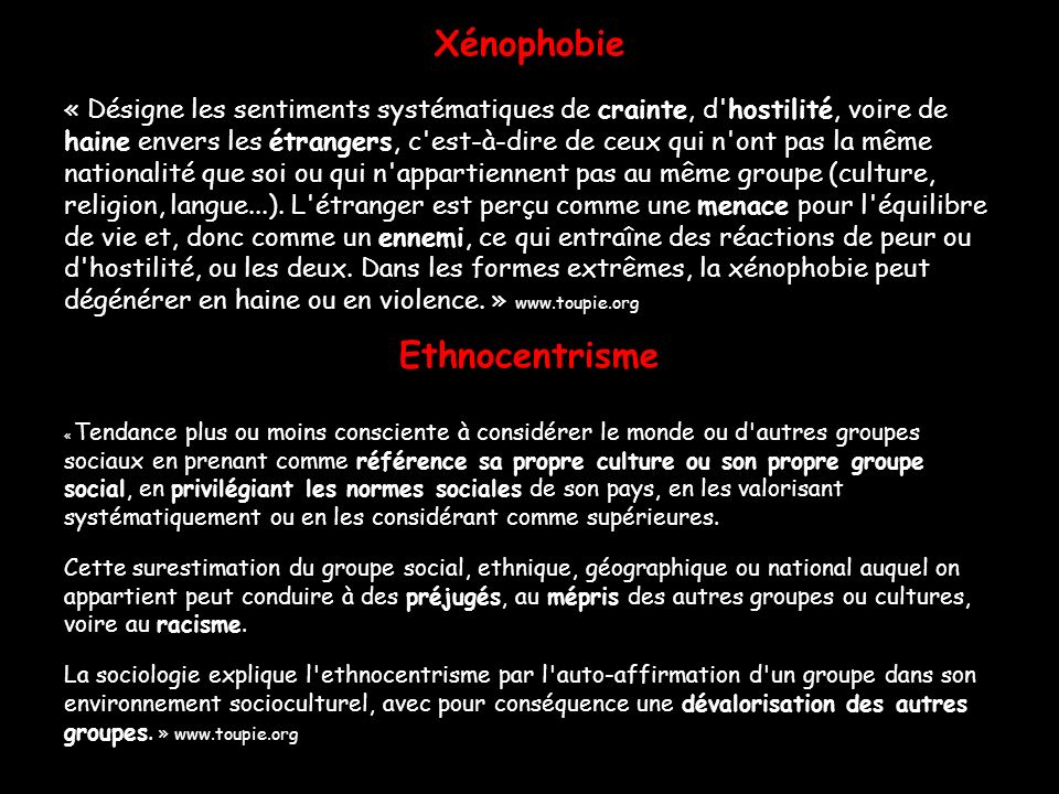 Xénophobie « Désigne les sentiments systématiques de crainte, d'hostilité, voire de haine envers les étrangers, c'est-à-dire de ceux qui n'ont pas la