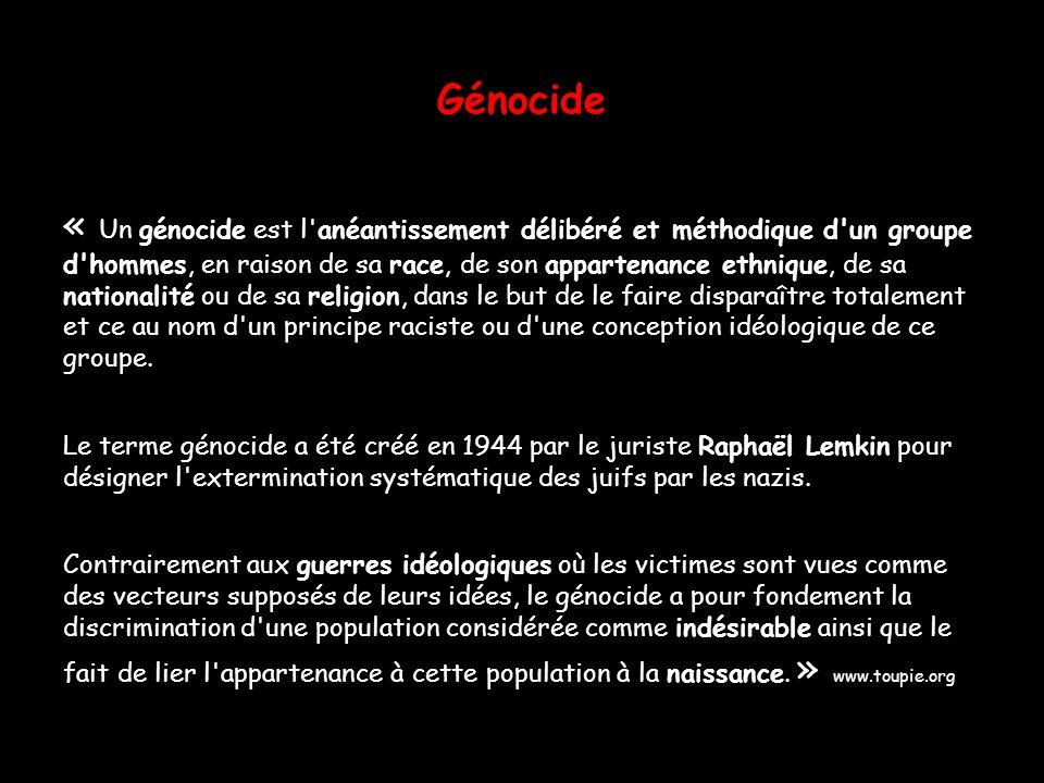 Génocide « Un génocide est l'anéantissement délibéré et méthodique d'un groupe d'hommes, en raison de sa race, de son appartenance ethnique, de sa nat