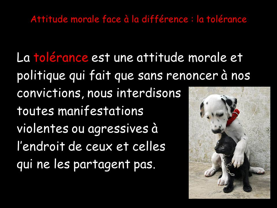 Attitude morale face à la différence : la tolérance La tolérance est une attitude morale et politique qui fait que sans renoncer à nos convictions, no