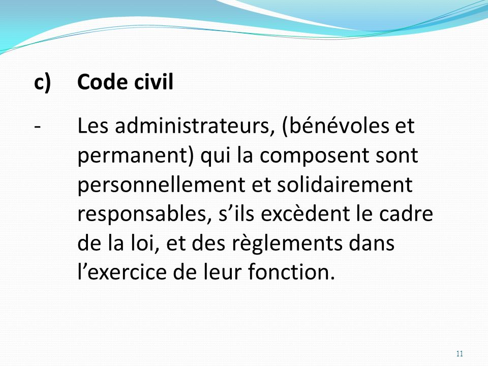 11 c)Code civil -Les administrateurs, (bénévoles et permanent) qui la composent sont personnellement et solidairement responsables, sils excèdent le c