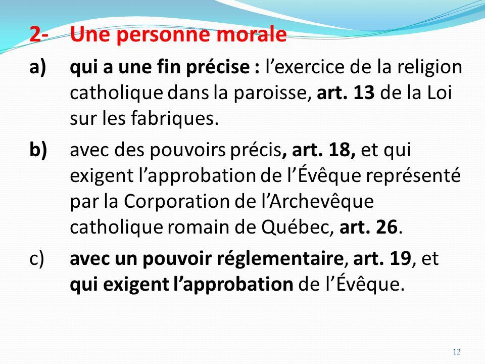 12 2-Une personne morale a)qui a une fin précise : lexercice de la religion catholique dans la paroisse, art. 13 de la Loi sur les fabriques. b)avec d