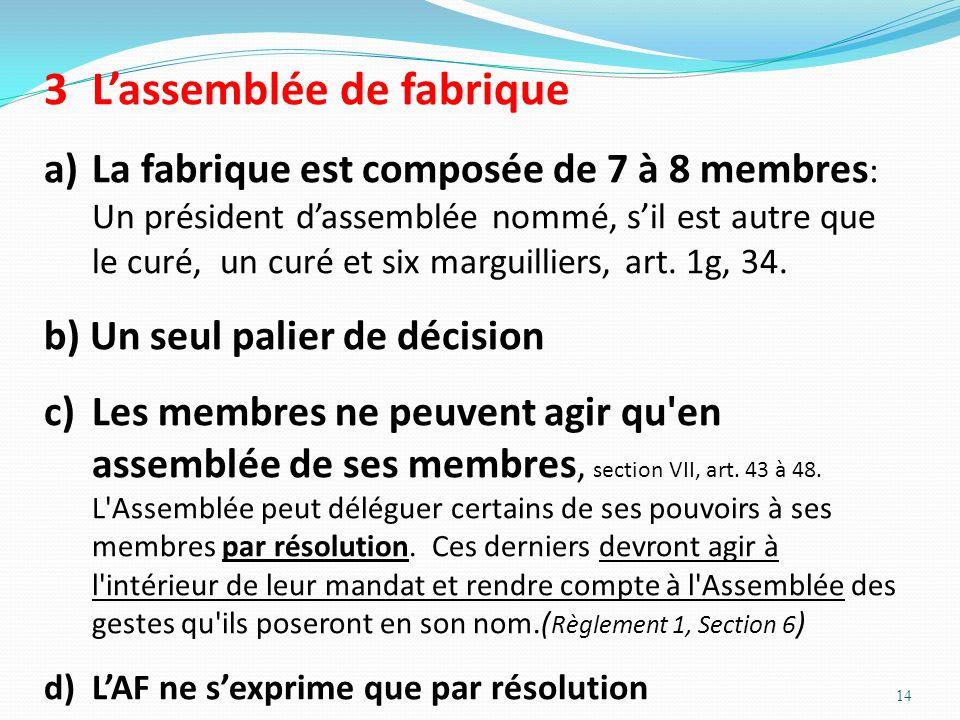 14 3 Lassemblée de fabrique a)La fabrique est composée de 7 à 8 membres : Un président dassemblée nommé, sil est autre que le curé, un curé et six mar