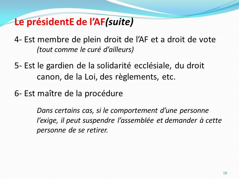 16 Le présidentE de lAF(suite) 4- Est membre de plein droit de lAF et a droit de vote (tout comme le curé dailleurs) 5- Est le gardien de la solidarit