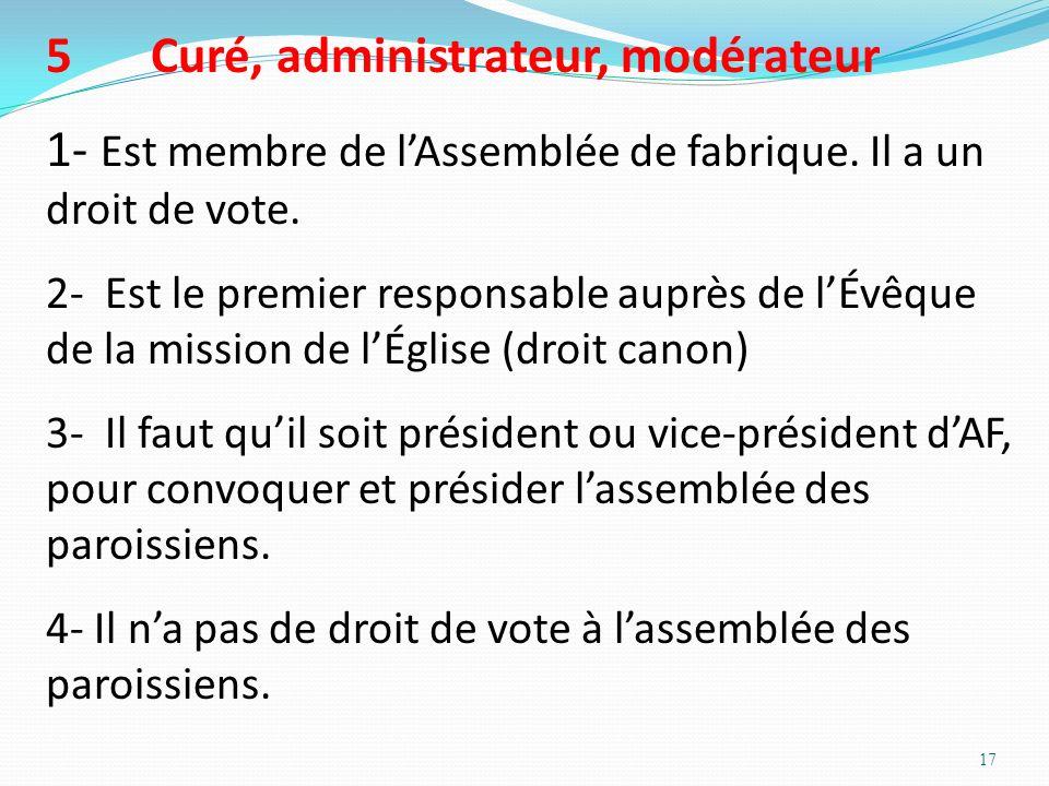 17 5Curé, administrateur, modérateur 1- Est membre de lAssemblée de fabrique. Il a un droit de vote. 2- Est le premier responsable auprès de lÉvêque d