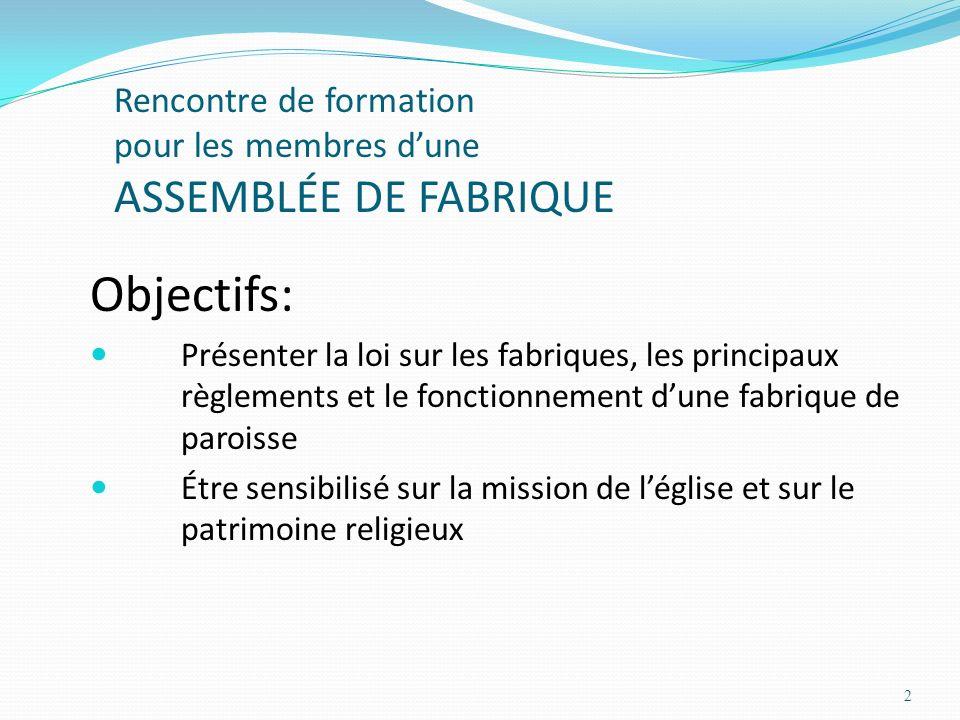 2 Rencontre de formation pour les membres dune ASSEMBLÉE DE FABRIQUE Objectifs: Présenter la loi sur les fabriques, les principaux règlements et le fo