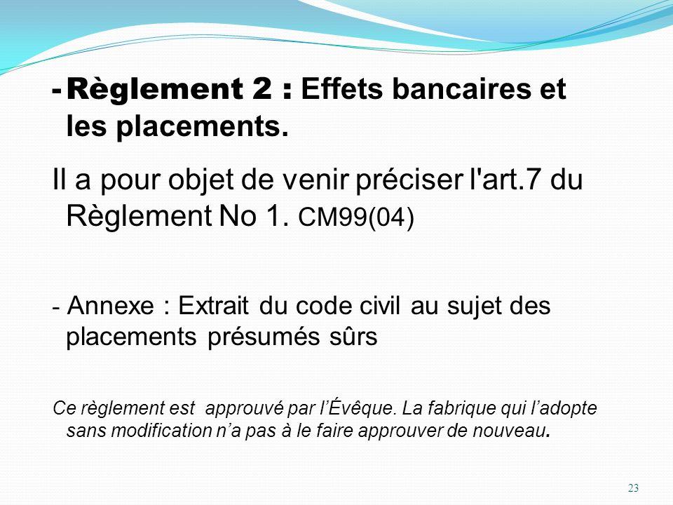 23 -Règlement 2 : Effets bancaires et les placements. Il a pour objet de venir préciser l'art.7 du Règlement No 1. CM99(04) - Annexe : Extrait du code