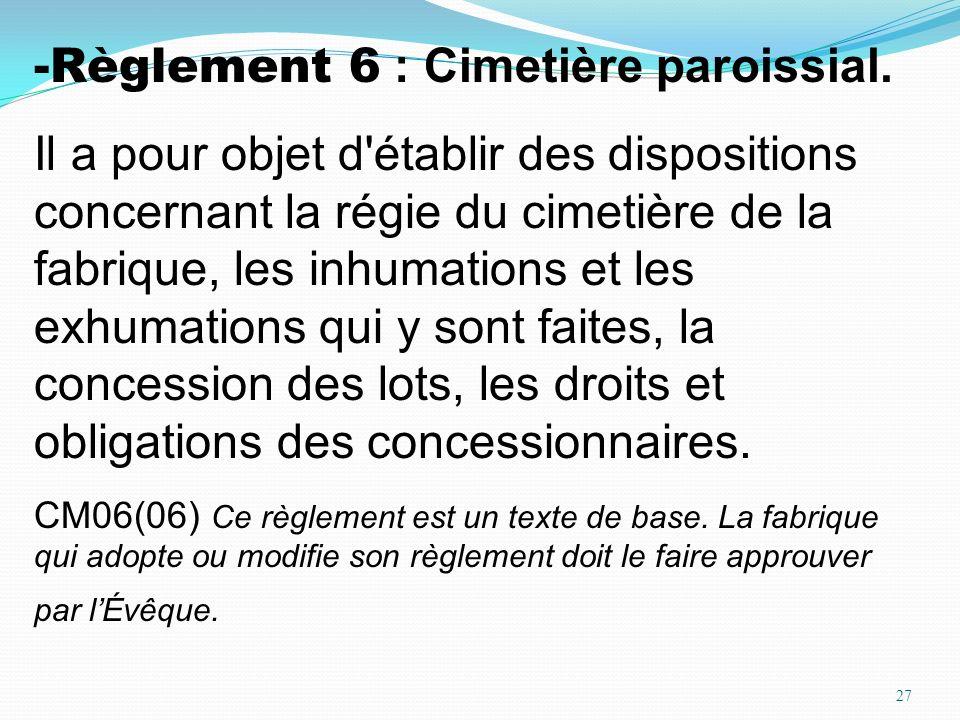 27 -Règlement 6 : Cimetière paroissial. Il a pour objet d'établir des dispositions concernant la régie du cimetière de la fabrique, les inhumations et