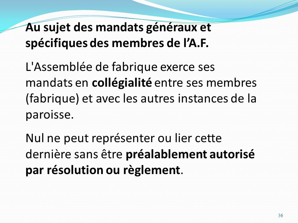 36 Au sujet des mandats généraux et spécifiques des membres de lA.F. L'Assemblée de fabrique exerce ses mandats en collégialité entre ses membres (fab