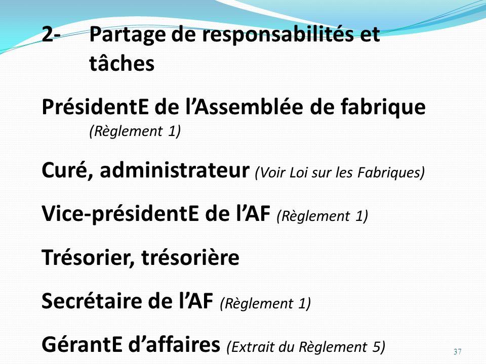 37 2-Partage de responsabilités et tâches PrésidentE de lAssemblée de fabrique (Règlement 1) Curé, administrateur (Voir Loi sur les Fabriques) Vice-pr