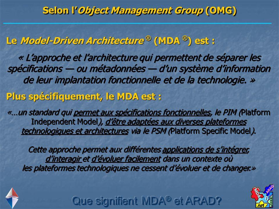 6 Le Model-Driven Architecture ® (MDA ® ) est : « Lapproche et larchitecture qui permettent de séparer les spécifications ou métadonnées dun système d