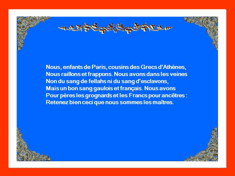 Nous, enfants de Paris, cousins des Grecs d Athènes, Nous raillons et frappons.