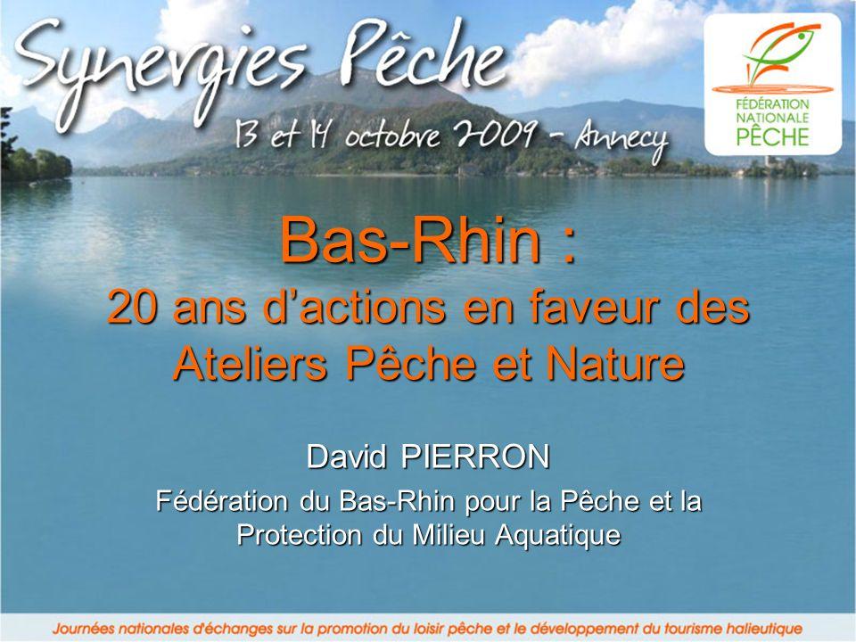 Bas-Rhin : 20 ans dactions en faveur des Ateliers Pêche et Nature David PIERRON Fédération du Bas-Rhin pour la Pêche et la Protection du Milieu Aquatique