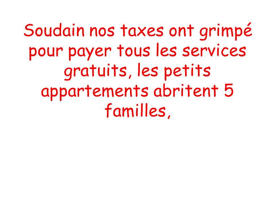 Soudain nos taxes ont grimpé pour payer tous les services gratuits, les petits appartements abritent 5 familles,