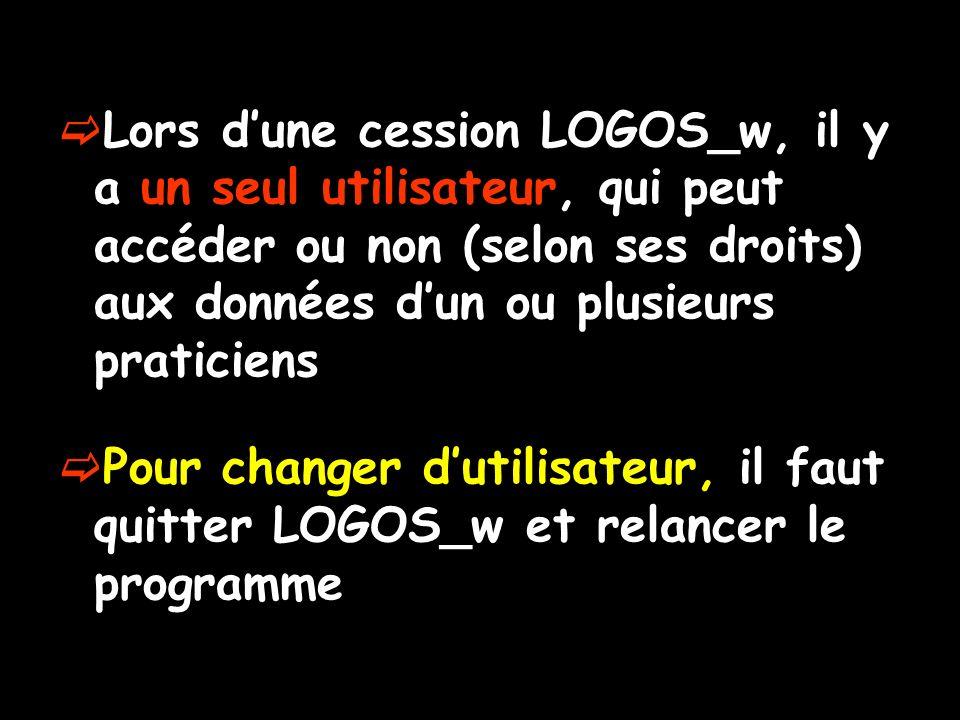 Lors dune cession LOGOS_w, il y a un seul utilisateur, qui peut accéder ou non (selon ses droits) aux données dun ou plusieurs praticiens Pour changer dutilisateur, il faut quitter LOGOS_w et relancer le programme