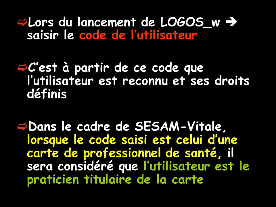Lors du lancement de LOGOS_w saisir le code de lutilisateur Cest à partir de ce code que lutilisateur est reconnu et ses droits définis Dans le cadre de SESAM-Vitale, lorsque le code saisi est celui dune carte de professionnel de santé, il sera considéré que lutilisateur est le praticien titulaire de la carte