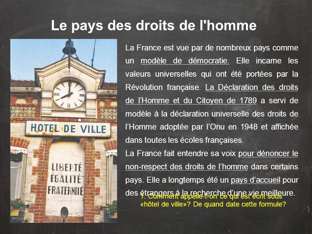 Le pays des droits de l'homme La France est vue par de nombreux pays comme un modèle de démocratie. Elle incarne les valeurs universelles qui ont été