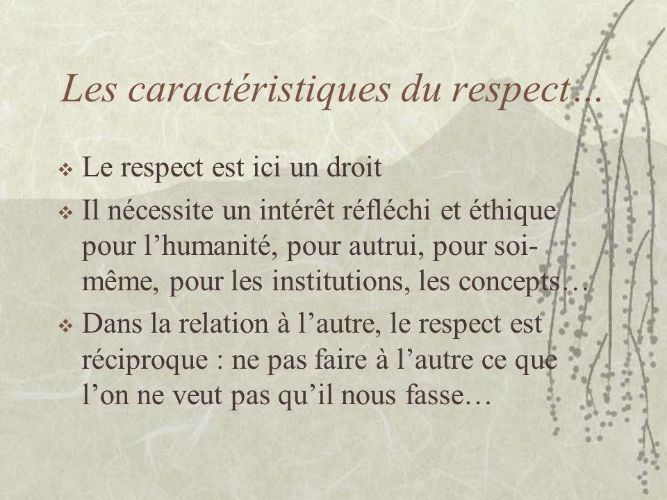 Les caractéristiques du respect… Le respect est ici un droit Il nécessite un intérêt réfléchi et éthique pour lhumanité, pour autrui, pour soi- même,