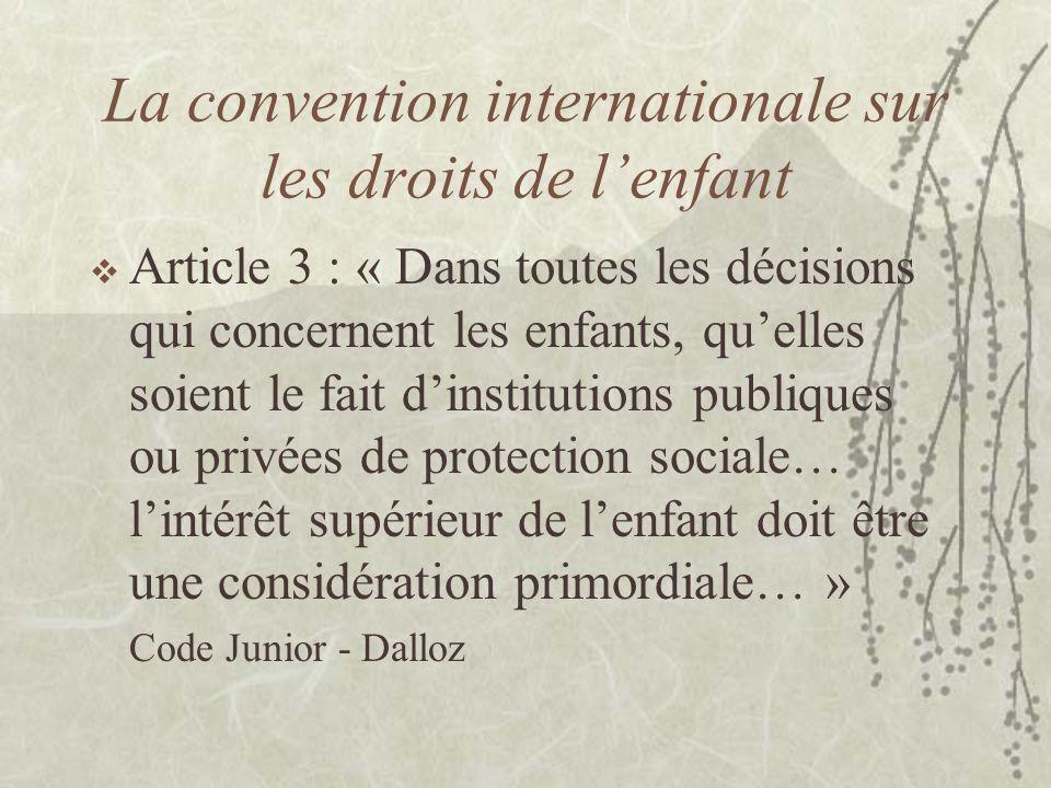 La convention internationale sur les droits de lenfant Article 3 : « Dans toutes les décisions qui concernent les enfants, quelles soient le fait dins