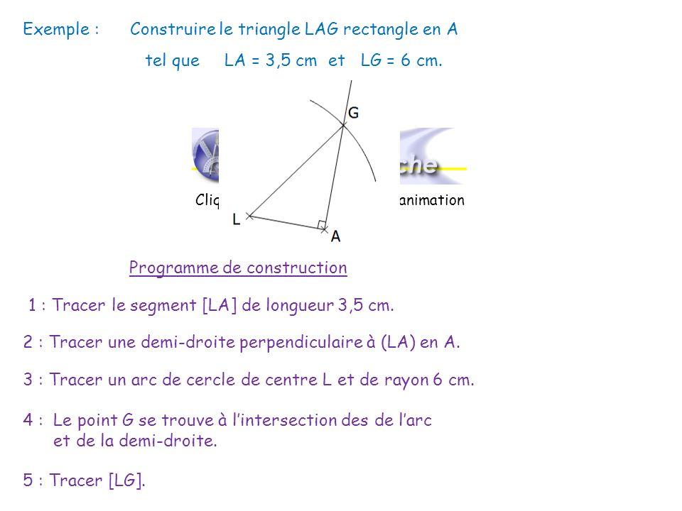 Programme de construction Exemple : Construire le triangle LAG rectangle en A tel que LA = 3,5 cm et LG = 6 cm. 1 : Tracer le segment [LA] de longueur