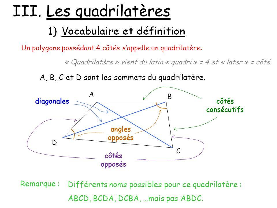 III. Les quadrilatères Un polygone possédant 4 côtés sappelle un quadrilatère. « Quadrilatère » vient du latin « quadri » = 4 et « later » = côté. A B
