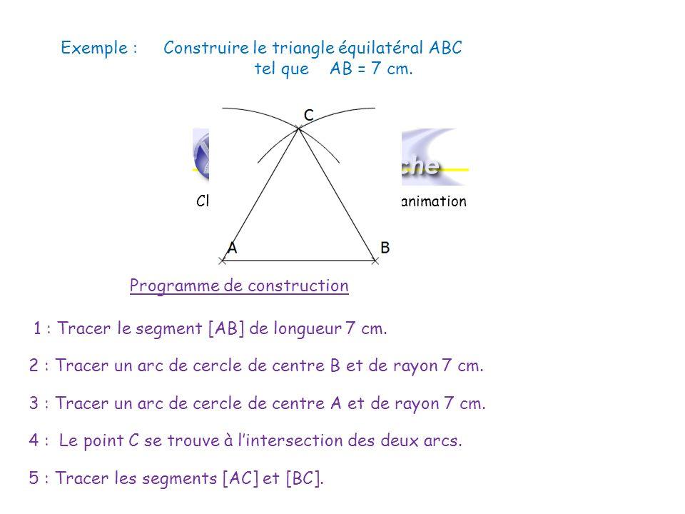 Exemple : Construire le triangle équilatéral ABC tel que AB = 7 cm. Programme de construction 1 : Tracer le segment [AB] de longueur 7 cm. 2 : Tracer