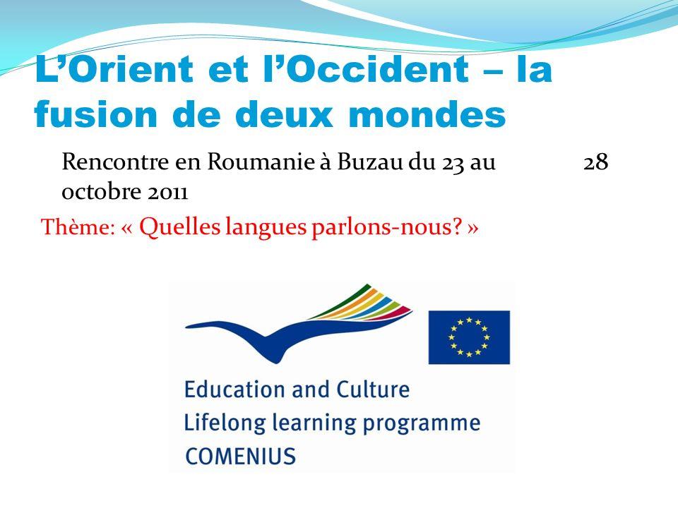 LOrient et lOccident – la fusion de deux mondes Rencontre en Roumanie à Buzau du 23 au 28 octobre 2011 Thème: « Quelles langues parlons-nous.