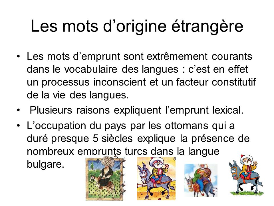 Les mots dorigine étrangère Les mots demprunt sont extrêmement courants dans le vocabulaire des langues : cest en effet un processus inconscient et un facteur constitutif de la vie des langues.